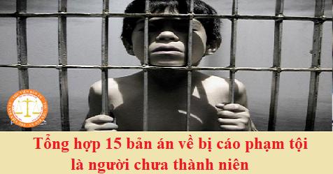 Tổng hợp 15 bản án về bị cáo phạm tội là người chưa thành niên