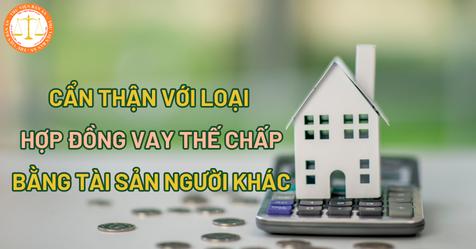 Cẩn thận với loại hợp đồng vay thế chấp bằng tài sản người khác