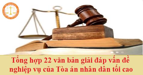 Tổng hợp 22 văn bản giải đáp vấn đề nghiệp vụ của Tòa án nhân dân tối cao