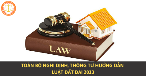 Toàn bộ Nghị định, Thông tư hướng dẫn Luật Đất đai 2013