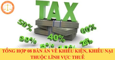 Tổng hợp 08 bản án về khiếu kiện, khiếu nại thuộc lĩnh vực thuế