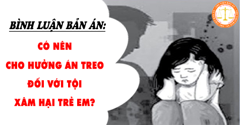 Có nên cho hưởng án treo đối với tội xâm hại trẻ em?