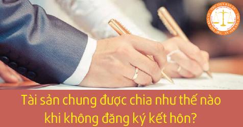 Tài sản chung được chia như thế nào khi không đăng ký kết hôn?
