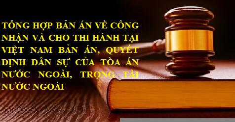 Tổng hợp bản án về công nhận và cho thi hành tại Việt Nam Bản án, Quyết định dân sự của Tòa án nước ngoài, Trọng tài nước ngoài