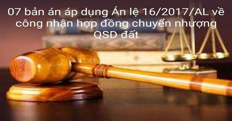 07 bản án áp dụng Án lệ 16/2017/AL về công nhận hợp đồng chuyển nhượng QSD đất